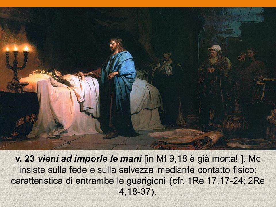 v. 23 vieni ad imporle le mani [in Mt 9,18 è già morta. ]